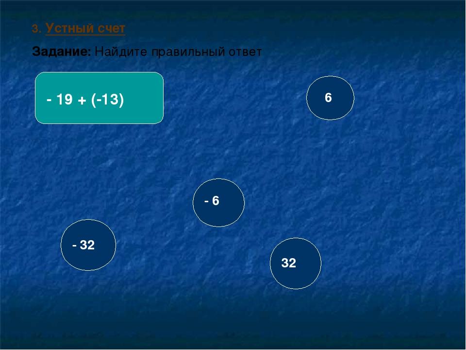 3. Устный счет Задание: Найдите правильный ответ - 19 + (-13) - 32 32 6 - 6