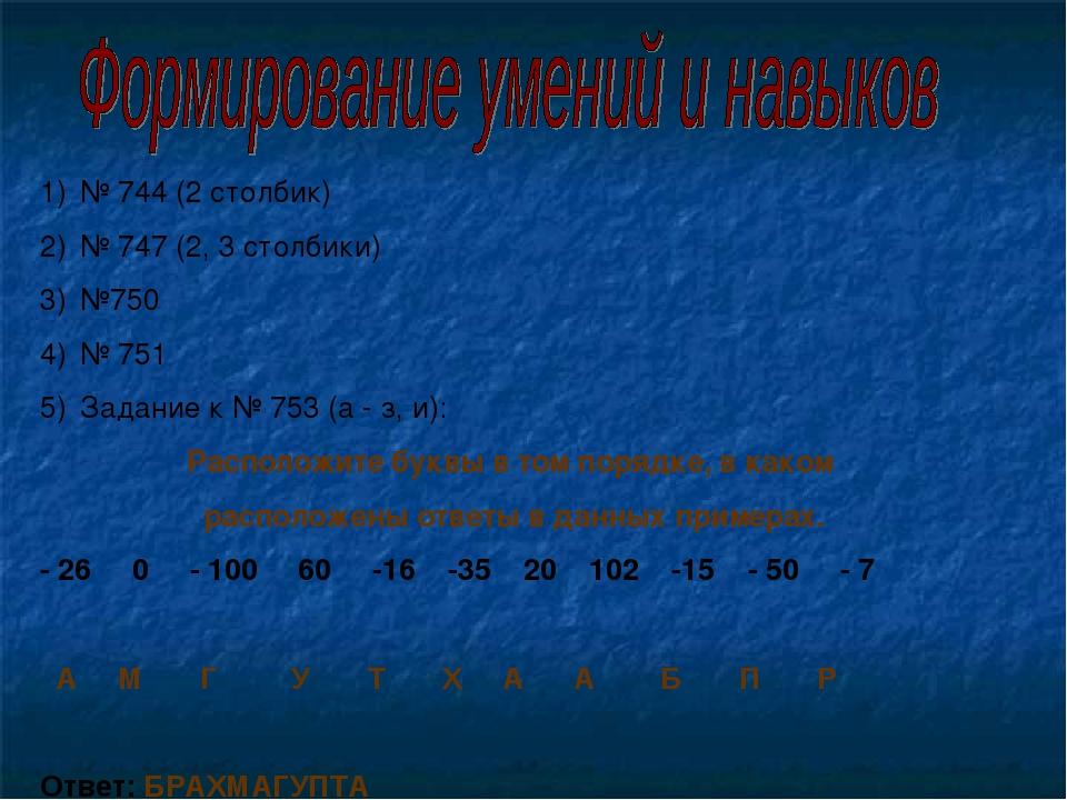 № 744 (2 столбик) № 747 (2, 3 столбики) №750 № 751 Задание к № 753 (а - з, и)...