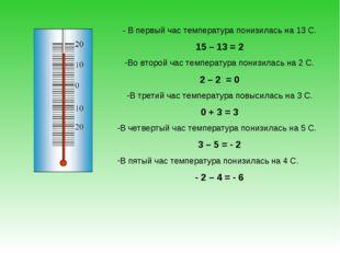 - В первый час температура понизилась на 13 С. 15 – 13 = 2 Во второй час темп