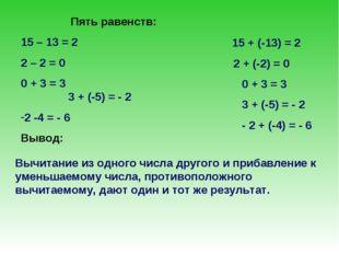 Пять равенств: 15 – 13 = 2 2 – 2 = 0 0 + 3 = 3 3 + (-5) = - 2 2 -4 = - 6 Выво