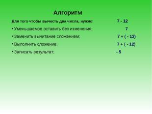 Алгоритм Для того чтобы вычесть два числа, нужно: 7 - 12 Уменьшаемое оставить