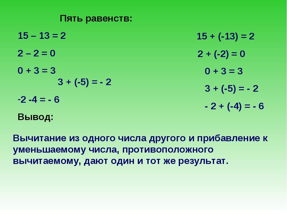 Пять равенств: 15 – 13 = 2 2 – 2 = 0 0 + 3 = 3 3 + (-5) = - 2 2 -4 = - 6 Выво...