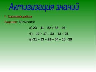 Групповая работа Задание: Вычислите а) 23 – 41 – 52 + 38 – 16 б) – 33 + 17 –
