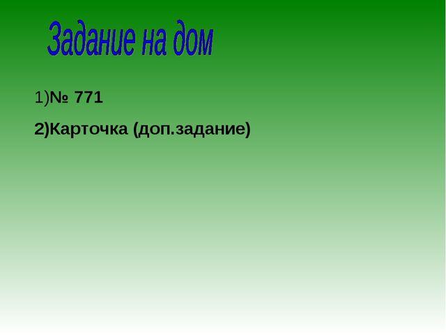 1)№ 771 2)Карточка (доп.задание)