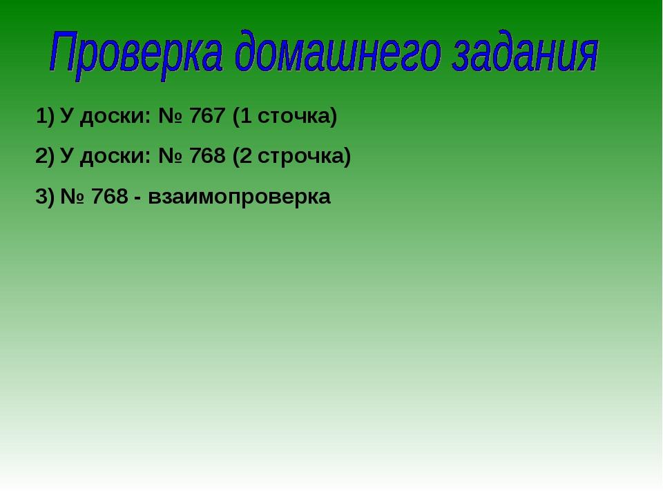 У доски: № 767 (1 сточка) У доски: № 768 (2 строчка) № 768 - взаимопроверка