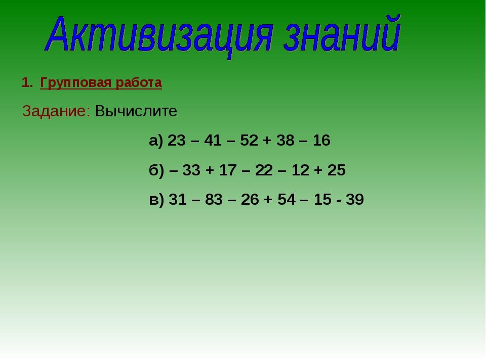 Групповая работа Задание: Вычислите а) 23 – 41 – 52 + 38 – 16 б) – 33 + 17 –...