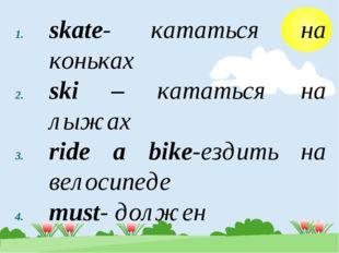 skate- кататься на коньках ski – кататься на лыжах ride a bike-ездить на вело