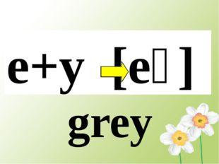 e+y [eɪ] grey