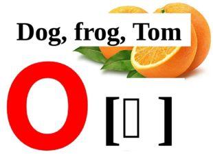 [ɔ] Dog, frog, Tom