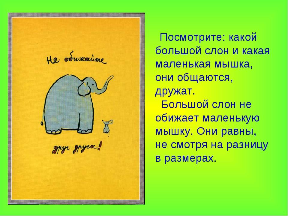 Посмотрите: какой большой слон и какая маленькая мышка, они общаются, дружат...