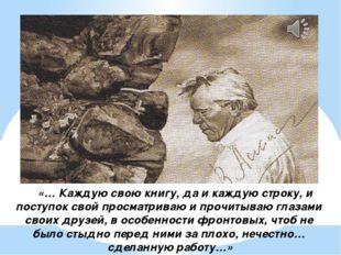 «… Каждую свою книгу, да и каждую строку, и поступок свой просматриваю и про