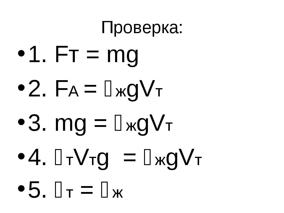 Проверка: 1. Fт = mg 2. FA = ϱжgVт 3. mg = ϱжgVт 4. ϱтVтg = ϱжgVт 5. ϱт = ϱж