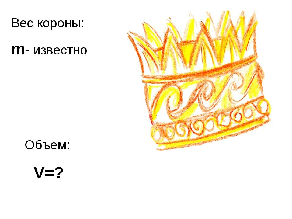 Вес короны: m- известно Объем: V=?