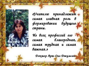 «Учителю принадлежит самая главная роль в формировании будущего страны. Из вс