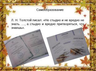 Самообразование Л. Н. Толстой писал: «Не стыдно и не вредно не знать. …, а ст