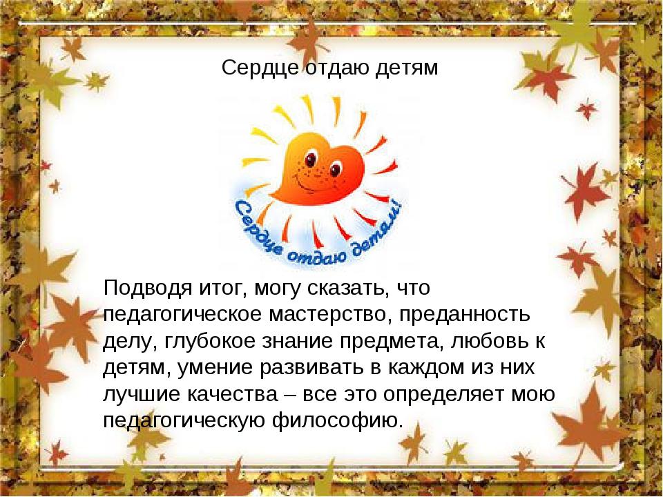 Сердце отдаю детям Подводя итог, могу сказать, что педагогическое мастерство,...