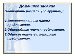 Домашнее задание Повторить разделы (по группам): 1.Второстепенные члены предл