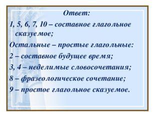 Ответ: 1, 5, 6, 7, 10 – составное глагольное сказуемое; Остальные – простые г