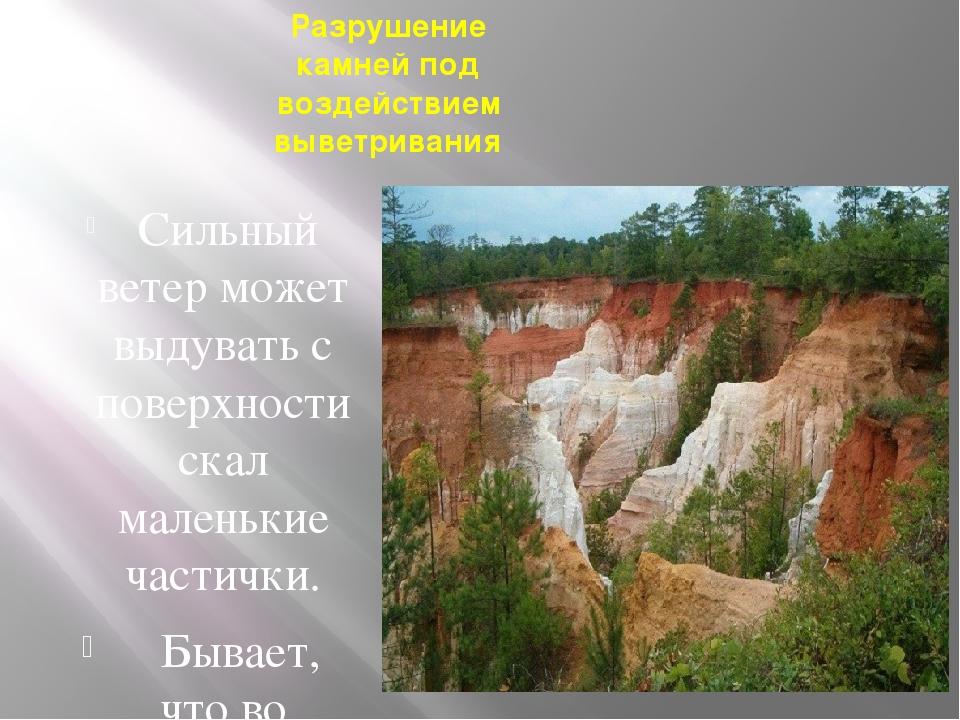 Разрушение камней под воздействием выветривания Сильный ветер может выдувать...