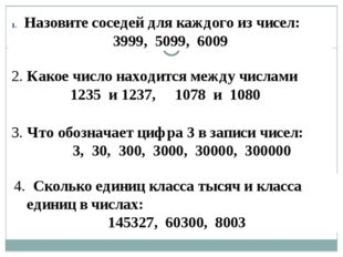 Назовите соседей для каждого из чисел: 3999, 5099, 6009 2. Какое число находи