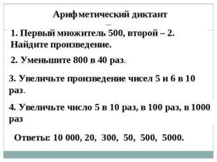 Арифметический диктант 1. Первый множитель 500, второй – 2. Найдите произведе
