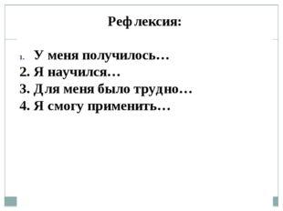 Рефлексия: У меня получилось… 2. Я научился… 3. Для меня было трудно… 4. Я см