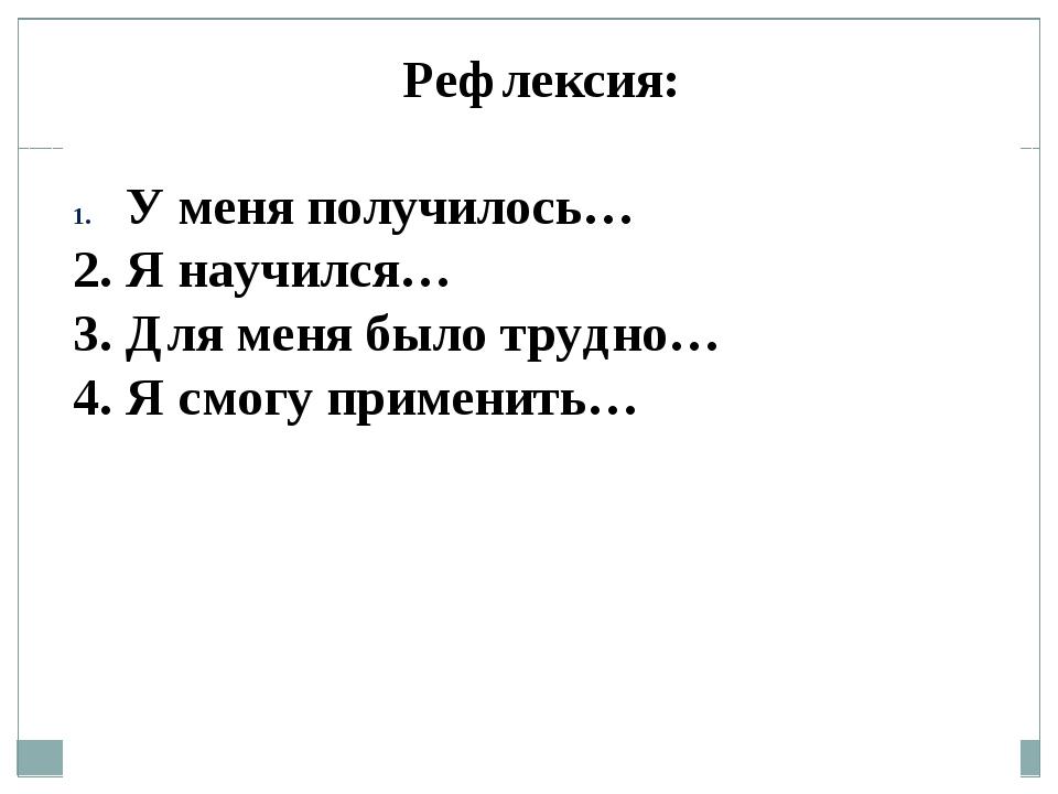 Рефлексия: У меня получилось… 2. Я научился… 3. Для меня было трудно… 4. Я см...