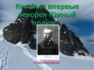Кем был впервые покорен Южный полюс? Руаль Амундсен