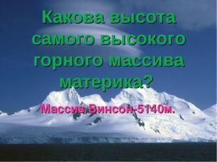 Какова высота самого высокого горного массива материка? Массив Винсон-5140м.