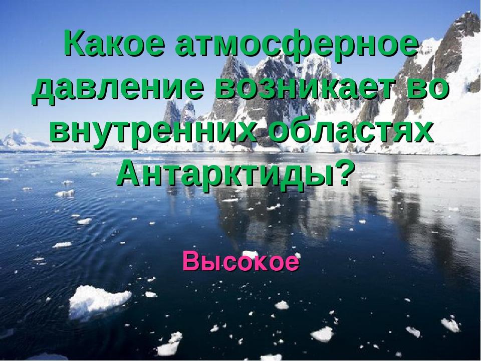Какое атмосферное давление возникает во внутренних областях Антарктиды? Высокое