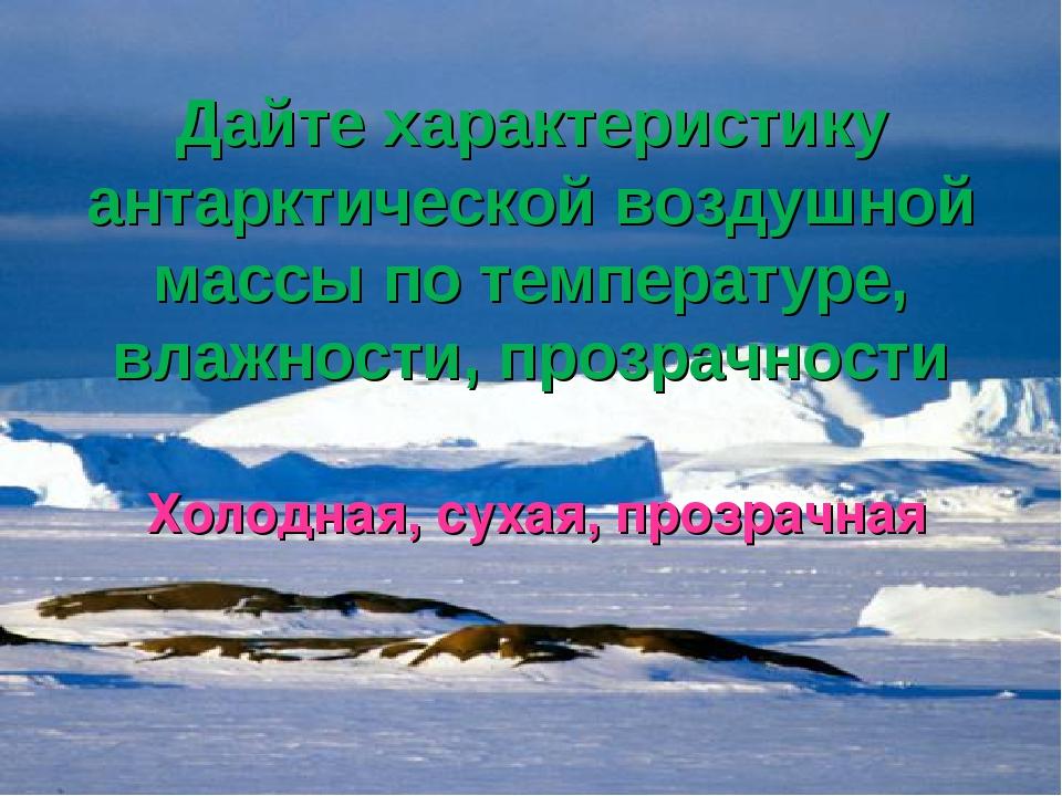 Дайте характеристику антарктической воздушной массы по температуре, влажности...
