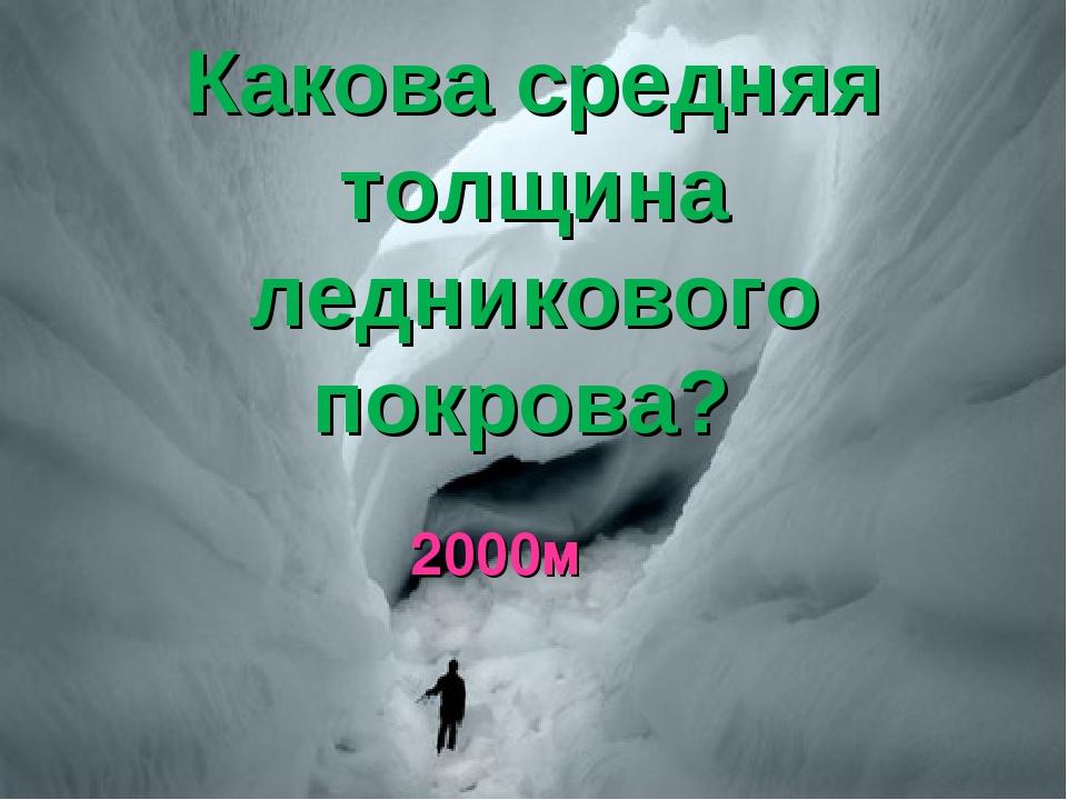 Какова средняя толщина ледникового покрова? 2000м