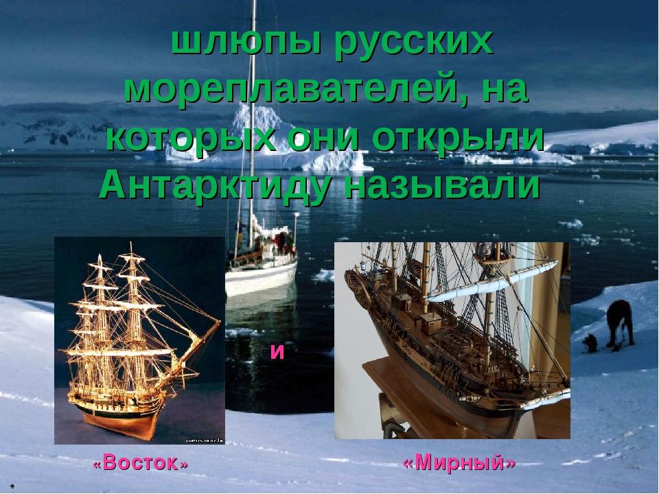 шлюпы русских мореплавателей, на которых они открыли Антарктиду называли «Во...