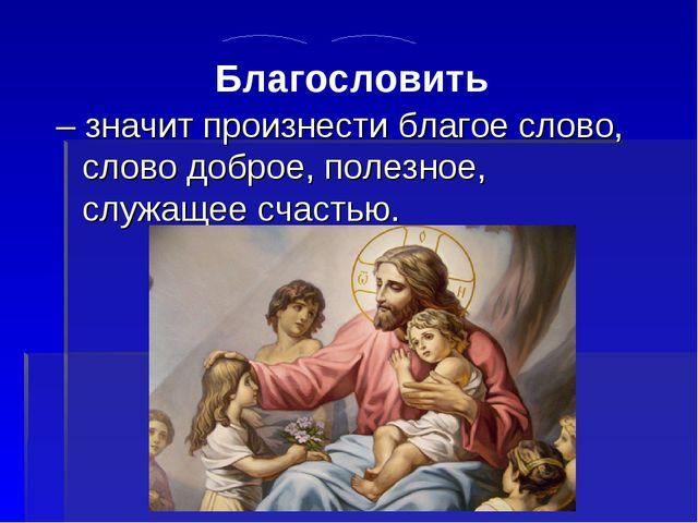 – значит произнести благое слово, слово доброе, полезное, служащее счастью....