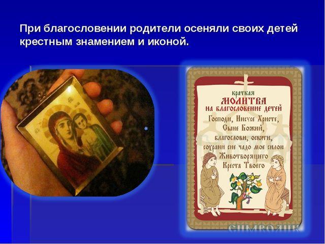 При благословении родители осеняли своих детей крестным знамением и иконой.