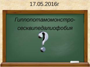 Гиппопотамомонстро- сесквипедалиофобия 17.05.2016г