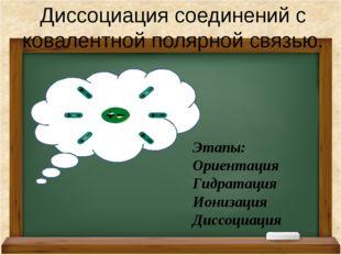 Диссоциация соединений с ковалентной полярной связью. Этапы: Ориентация Гидр
