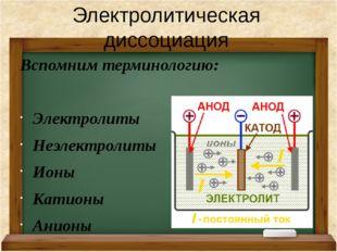 Вспомним терминологию: Электролиты Неэлектролиты Ионы Катионы Анионы Электрол