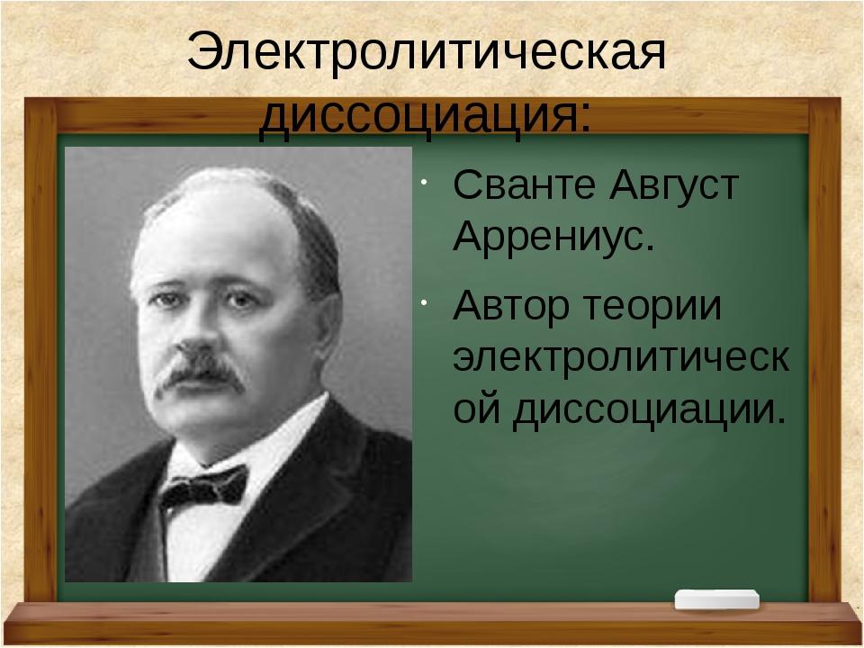 Электролитическая диссоциация: Сванте Август Аррениус. Автор теории электроли...