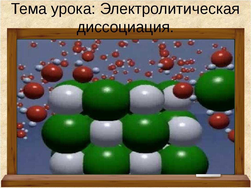 Тема урока: Электролитическая диссоциация.
