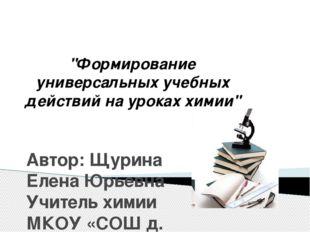 """""""Формирование универсальных учебных действий на уроках химии"""" Автор: Щурина"""