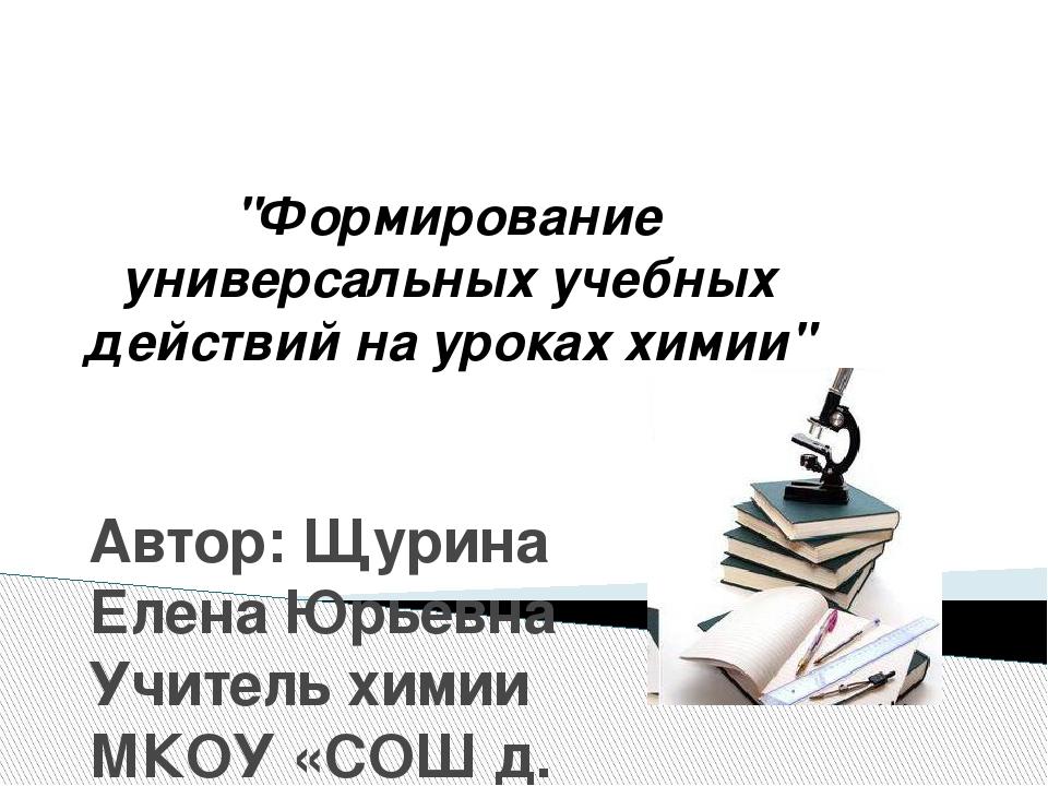 """""""Формирование универсальных учебных действий на уроках химии"""" Автор: Щурина..."""