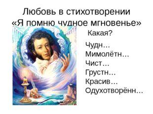 Любовь в стихотворении «Я помню чудное мгновенье» Чудн… Мимолётн… Чист… Груст