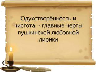 Одухотворённость и чистота - главные черты пушкинской любовной лирики