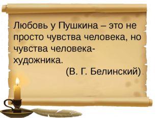 Любовь у Пушкина – это не просто чувства человека, но чувства человека-худож