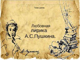 лирика А.С.Пушкина. Тема урока Любовная