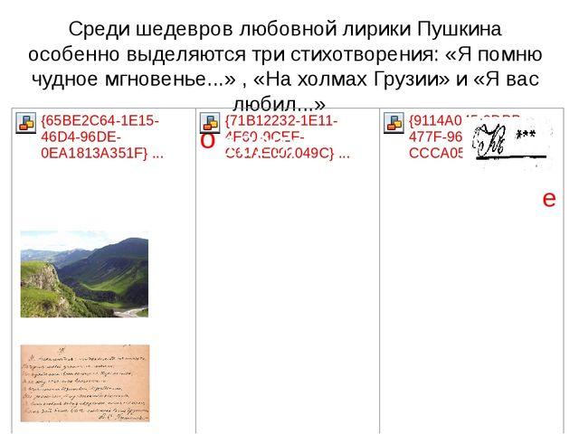 Среди шедевров любовной лирики Пушкина особенно выделяются три стихотворения:...