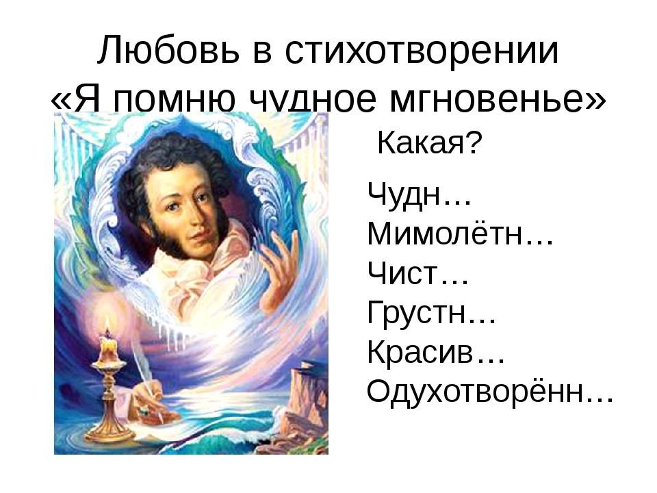 Любовь в стихотворении «Я помню чудное мгновенье» Чудн… Мимолётн… Чист… Груст...