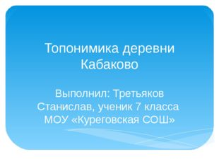 Топонимика деревни Кабаково Выполнил: Третьяков Станислав, ученик 7 класса МО