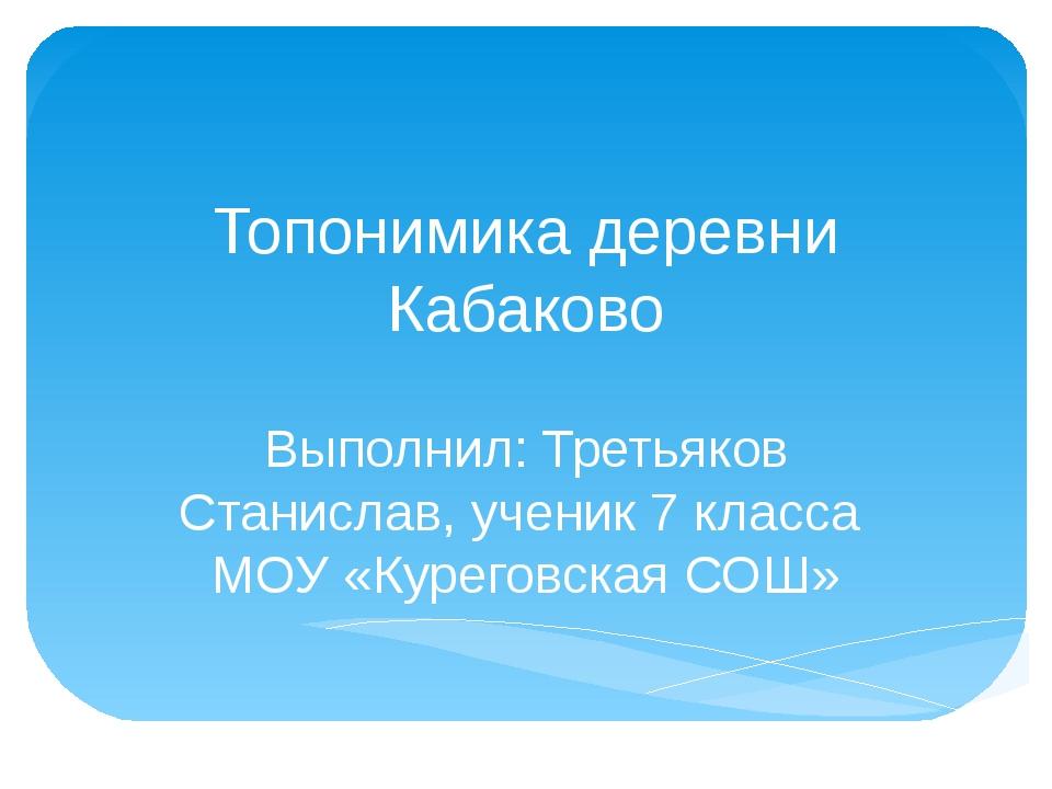 Топонимика деревни Кабаково Выполнил: Третьяков Станислав, ученик 7 класса МО...